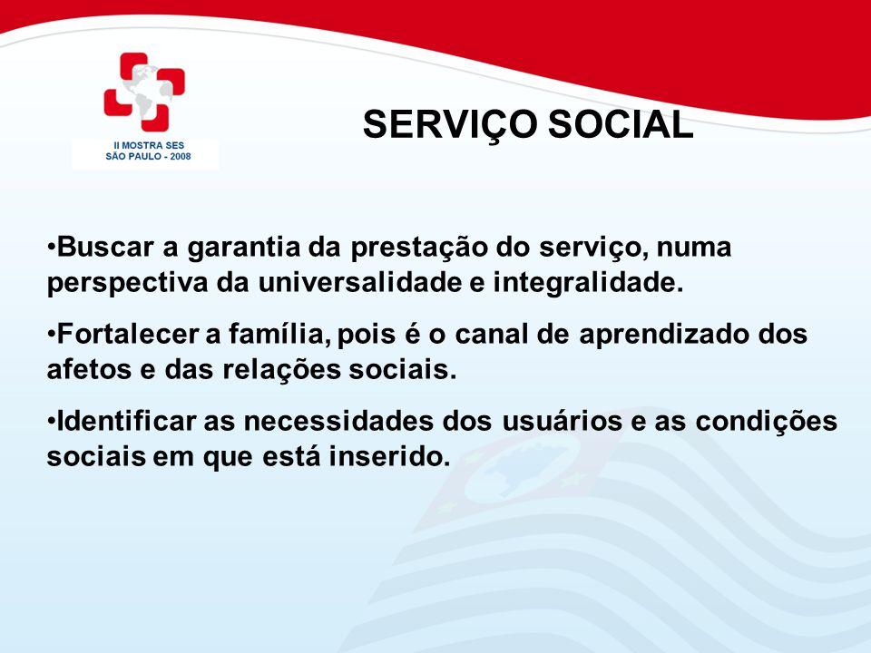 SERVIÇO SOCIAL Buscar a garantia da prestação do serviço, numa perspectiva da universalidade e integralidade.