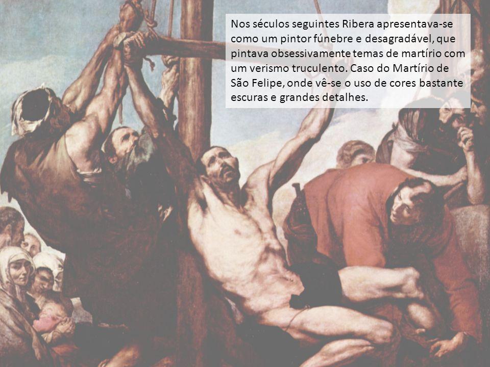 Nos séculos seguintes Ribera apresentava-se como um pintor fúnebre e desagradável, que pintava obsessivamente temas de martírio com um verismo truculento. Caso do Martírio de São Felipe, onde vê-se o uso de cores bastante escuras e grandes detalhes.