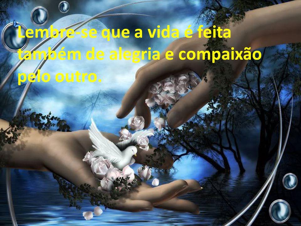 Lembre-se que a vida é feita também de alegria e compaixão pelo outro.
