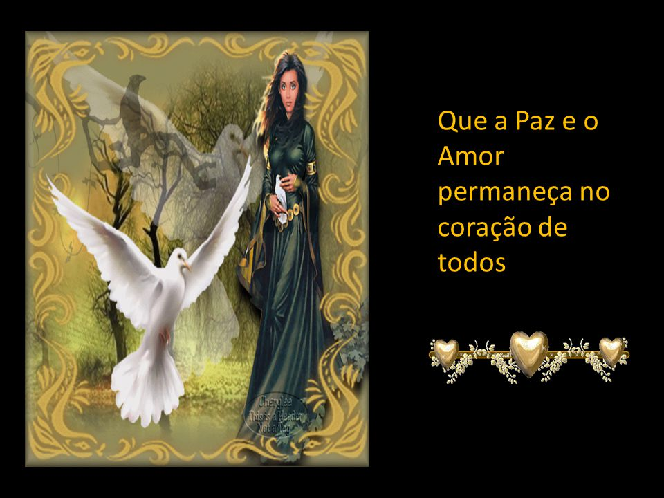 Que a Paz e o Amor permaneça no coração de todos