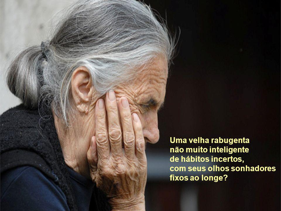 Uma velha rabugenta não muito inteligente de hábitos incertos, com seus olhos sonhadores fixos ao longe