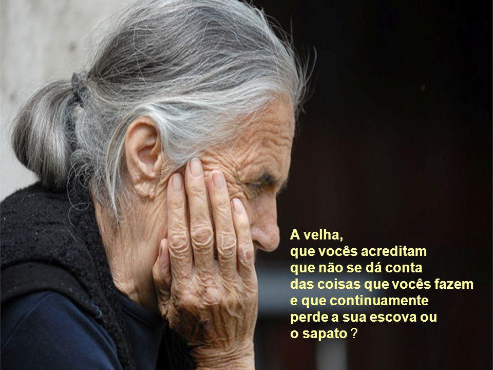 A velha, que vocês acreditam. que não se dá conta. das coisas que vocês fazem. e que continuamente.