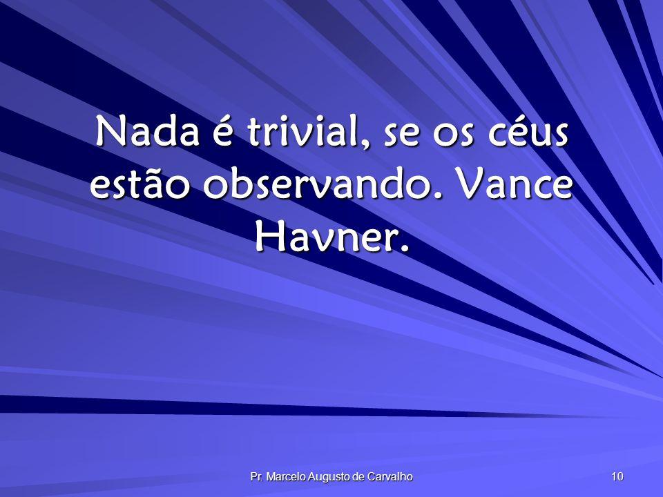 Nada é trivial, se os céus estão observando. Vance Havner.