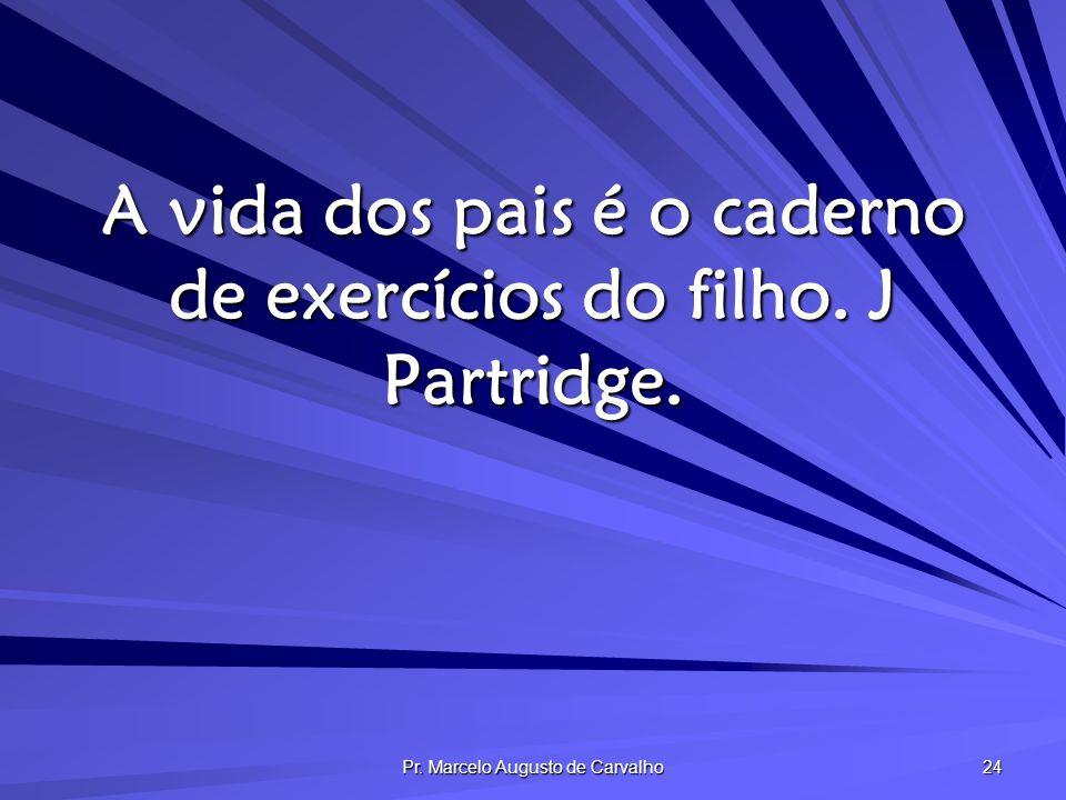 A vida dos pais é o caderno de exercícios do filho. J Partridge.