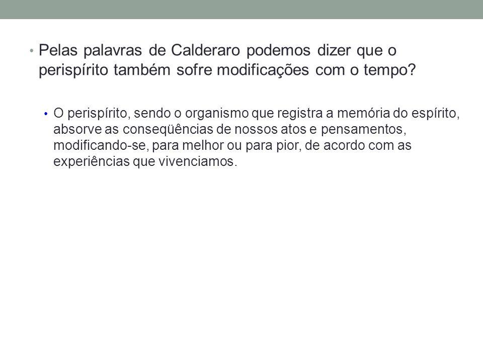 Pelas palavras de Calderaro podemos dizer que o perispírito também sofre modificações com o tempo