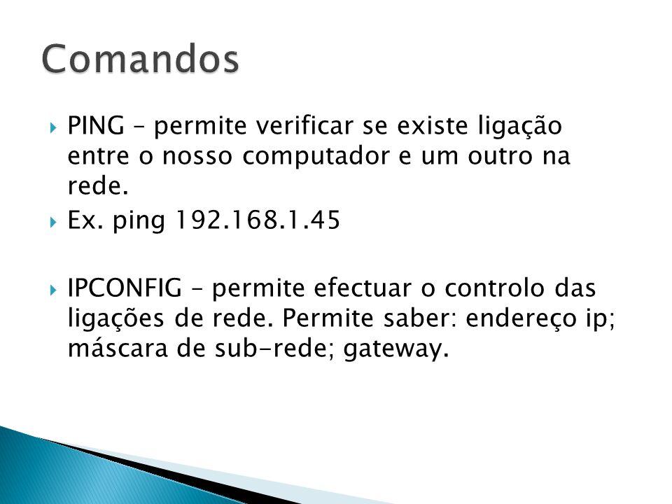 Comandos PING – permite verificar se existe ligação entre o nosso computador e um outro na rede. Ex. ping 192.168.1.45.