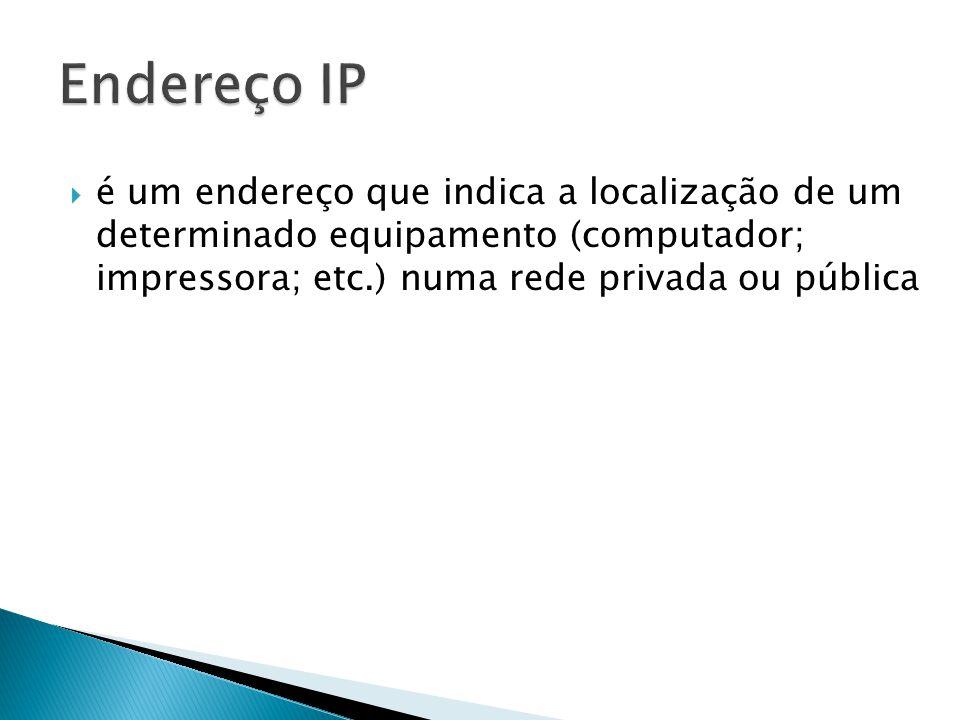 Endereço IP é um endereço que indica a localização de um determinado equipamento (computador; impressora; etc.) numa rede privada ou pública.