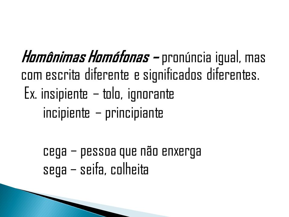 Homônimas Homófonas – pronúncia igual, mas com escrita diferente e significados diferentes.