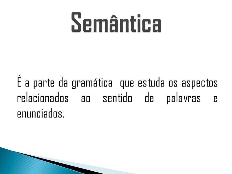 Semântica É a parte da gramática que estuda os aspectos relacionados ao sentido de palavras e enunciados.