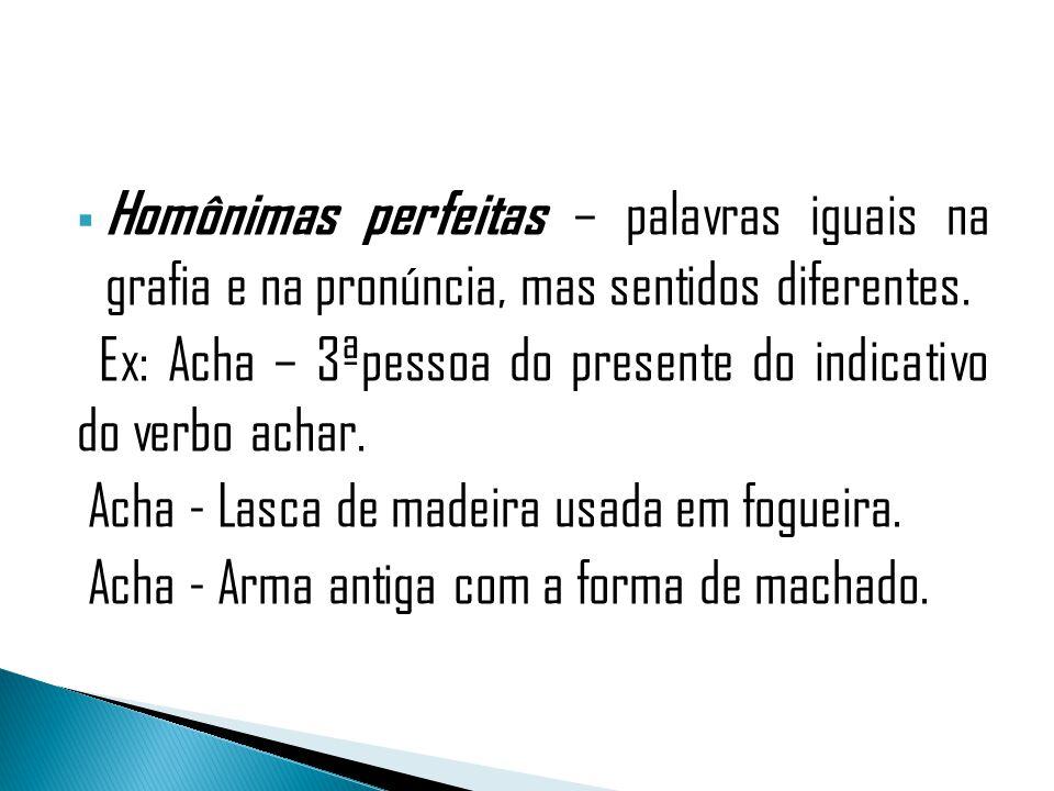Homônimas perfeitas – palavras iguais na grafia e na pronúncia, mas sentidos diferentes.