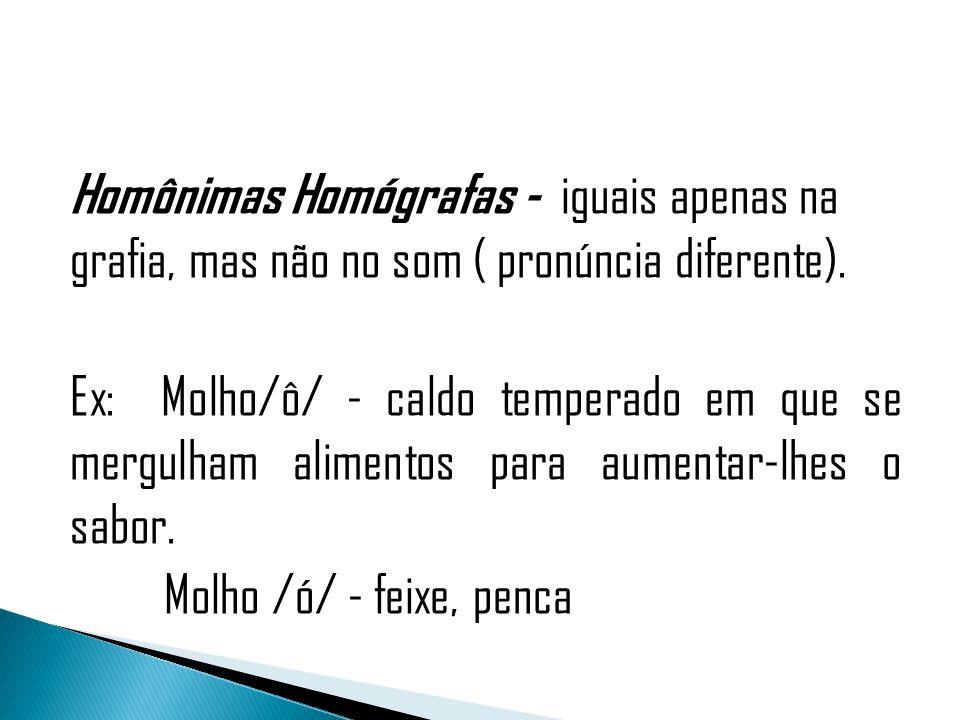Homônimas Homógrafas - iguais apenas na grafia, mas não no som ( pronúncia diferente).