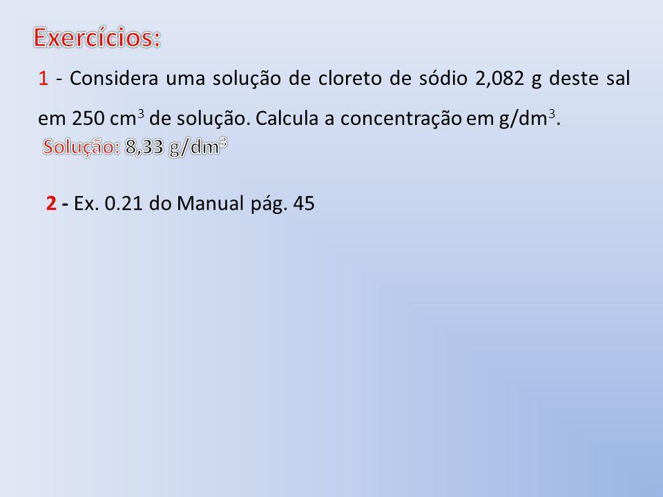 Exercícios: 1 - Considera uma solução de cloreto de sódio 2,082 g deste sal em 250 cm3 de solução. Calcula a concentração em g/dm3.