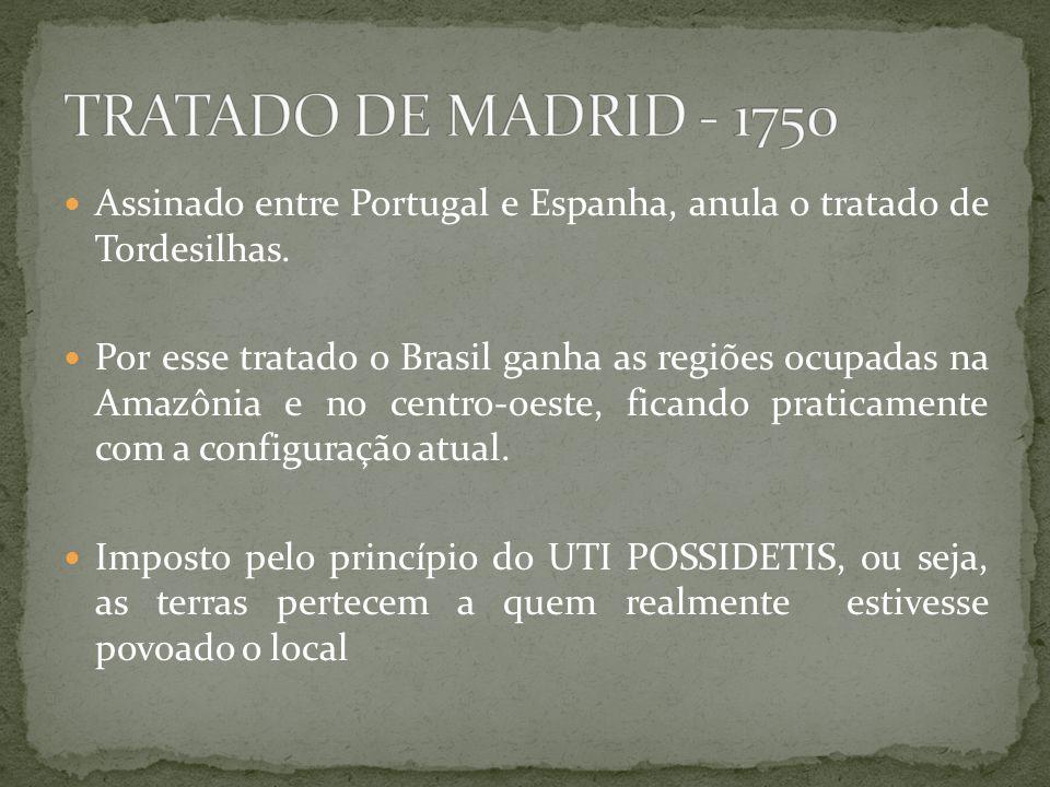 TRATADO DE MADRID - 1750 Assinado entre Portugal e Espanha, anula o tratado de Tordesilhas.
