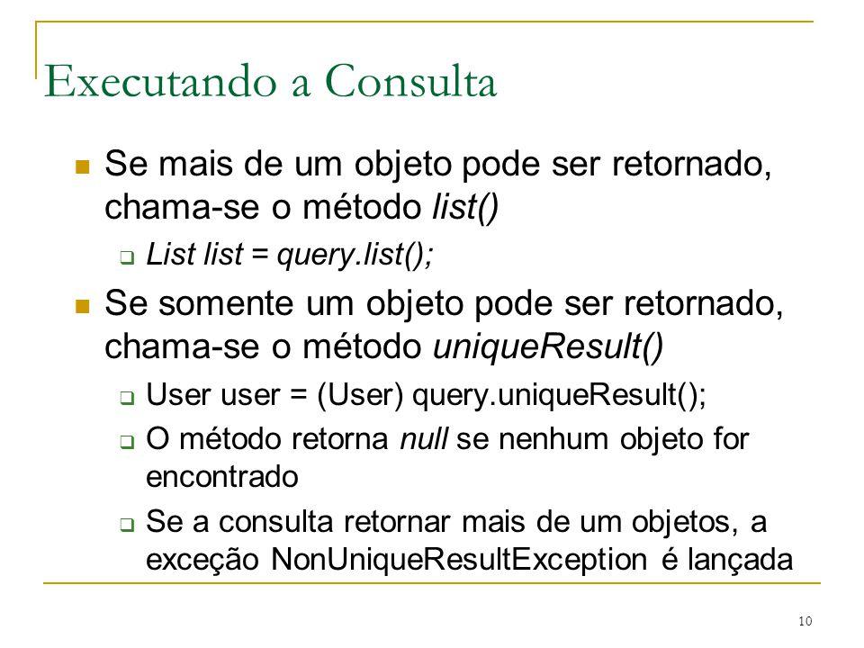 Executando a Consulta Se mais de um objeto pode ser retornado, chama-se o método list() List list = query.list();