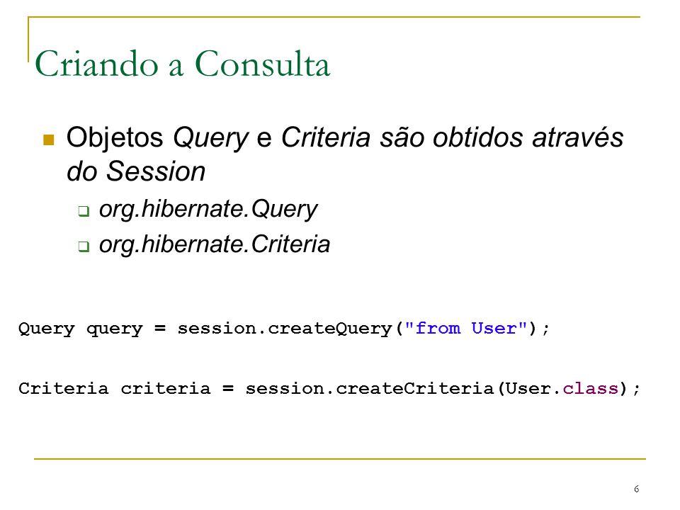 Criando a Consulta Objetos Query e Criteria são obtidos através do Session. org.hibernate.Query. org.hibernate.Criteria.