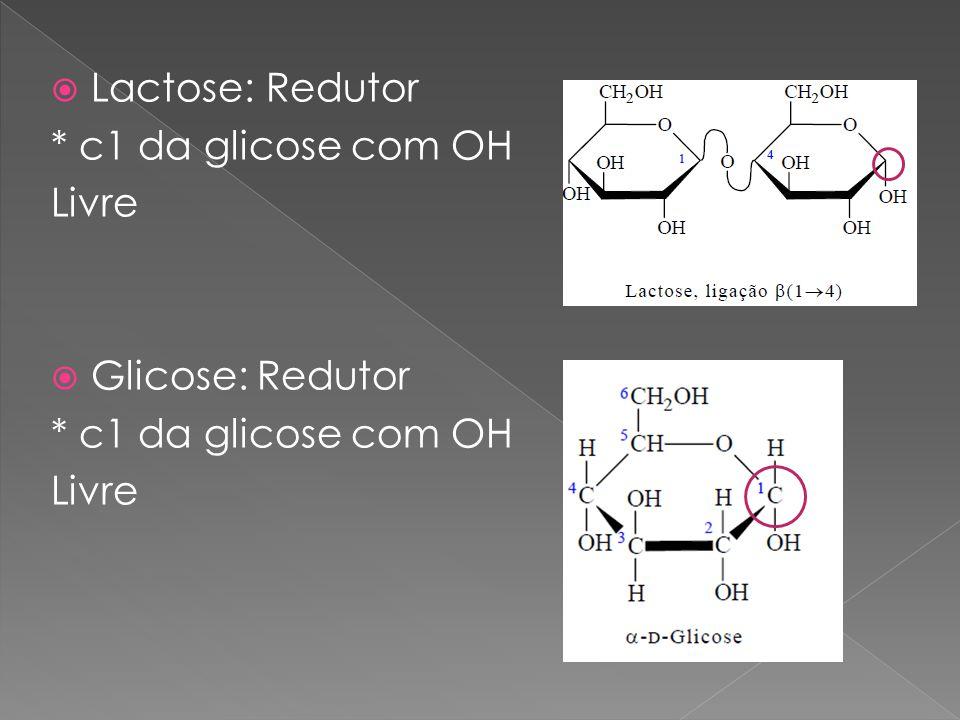 Lactose: Redutor * c1 da glicose com OH Livre Glicose: Redutor