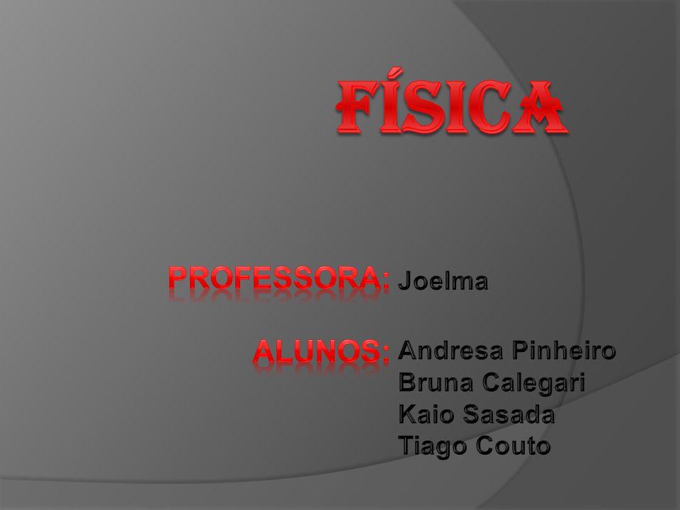 física Professora: Alunos: Joelma Andresa Pinheiro Bruna Calegari