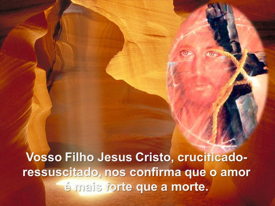 Vosso Filho Jesus Cristo, crucificado-ressuscitado, nos confirma que o amor é mais forte que a morte.
