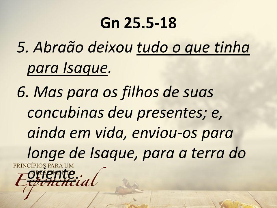Gn 25. 5-18 5. Abraão deixou tudo o que tinha para Isaque. 6