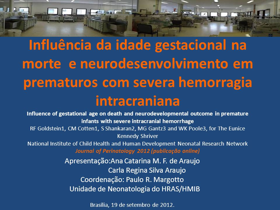 Influência da idade gestacional na morte e neurodesenvolvimento em prematuros com severa hemorragia intracraniana Influence of gestational age on death and neurodevelopmental outcome in premature infants with severe intracranial hemorrhage RF Goldstein1, CM Cotten1, S Shankaran2, MG Gantz3 and WK Poole3, for The Eunice Kennedy Shriver National Institute of Child Health and Human Development Neonatal Research Network Journal of Perinatology 2012 (publicação online)