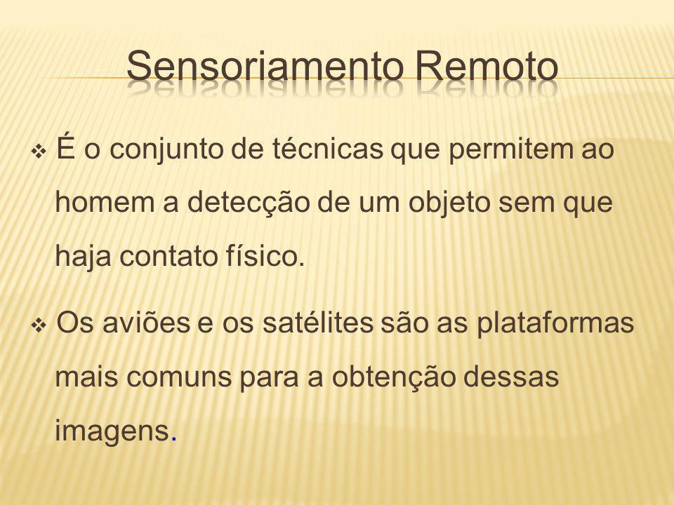 Sensoriamento Remoto É o conjunto de técnicas que permitem ao homem a detecção de um objeto sem que haja contato físico.
