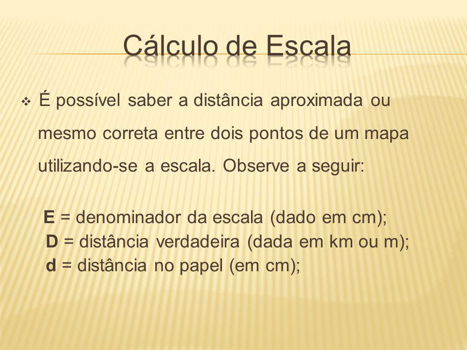 Cálculo de Escala É possível saber a distância aproximada ou mesmo correta entre dois pontos de um mapa utilizando-se a escala. Observe a seguir: