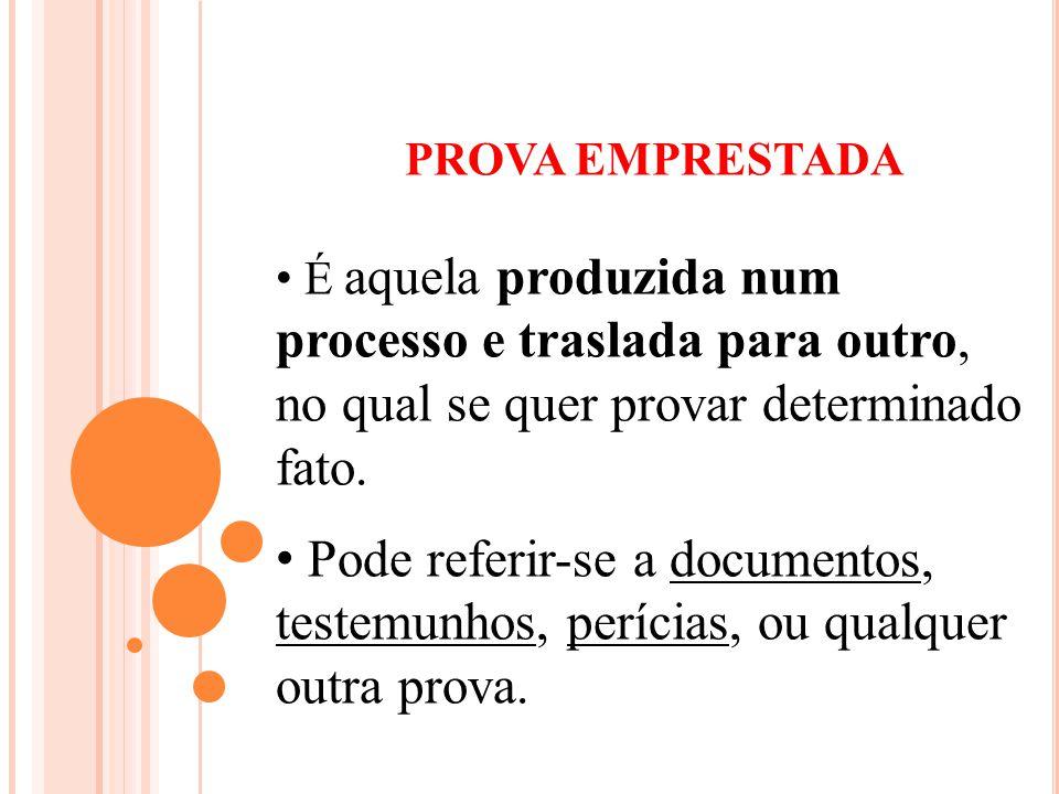 PROVA EMPRESTADA É aquela produzida num processo e traslada para outro, no qual se quer provar determinado fato.