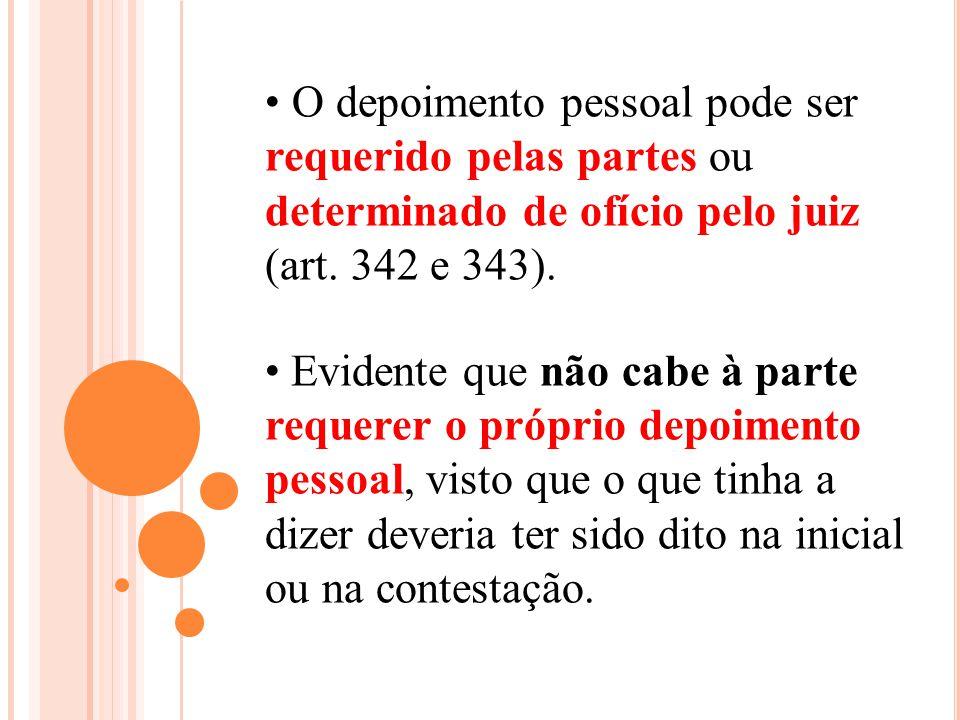 O depoimento pessoal pode ser requerido pelas partes ou determinado de ofício pelo juiz (art. 342 e 343).