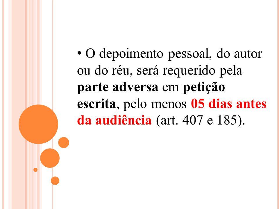O depoimento pessoal, do autor ou do réu, será requerido pela parte adversa em petição escrita, pelo menos 05 dias antes da audiência (art.