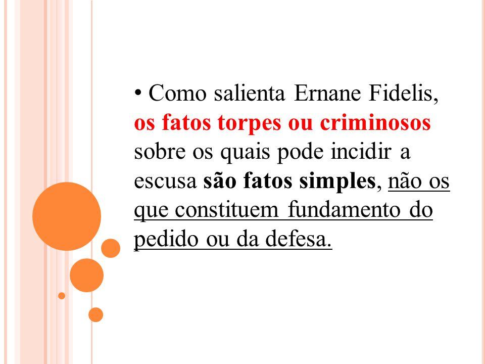 Como salienta Ernane Fidelis, os fatos torpes ou criminosos sobre os quais pode incidir a escusa são fatos simples, não os que constituem fundamento do pedido ou da defesa.