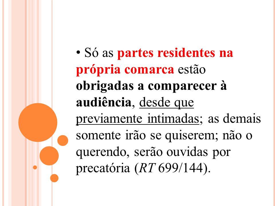 Só as partes residentes na própria comarca estão obrigadas a comparecer à audiência, desde que previamente intimadas; as demais somente irão se quiserem; não o querendo, serão ouvidas por precatória (RT 699/144).