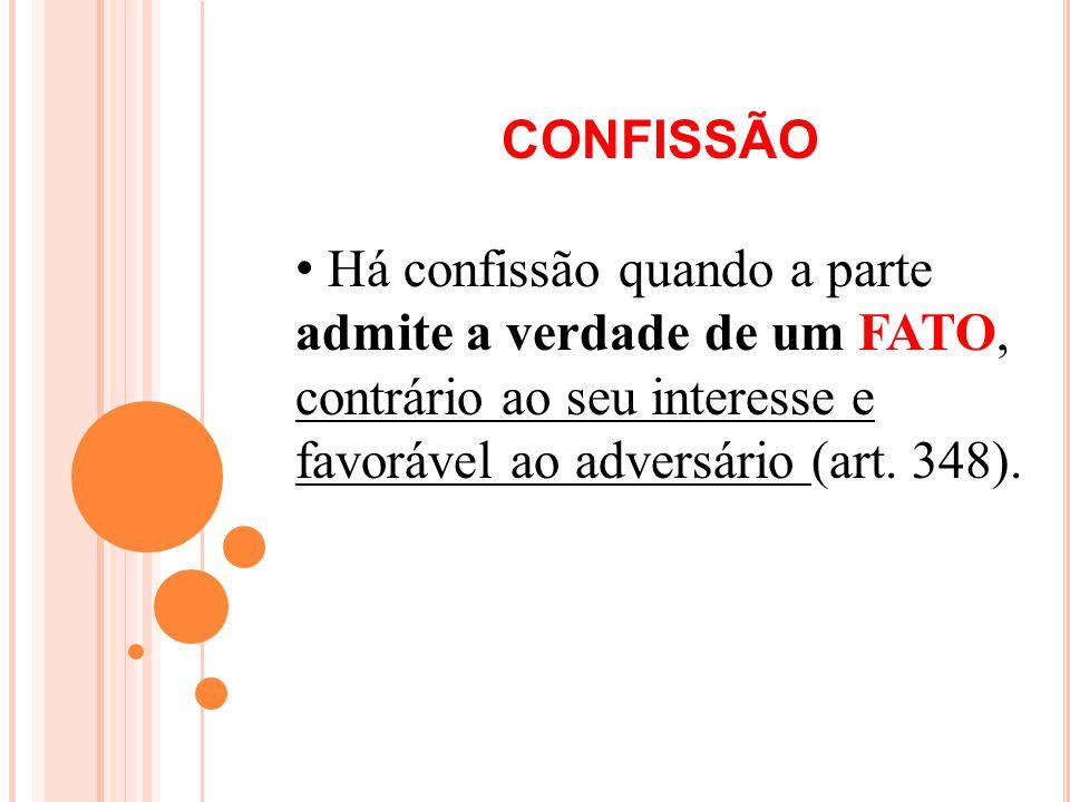 CONFISSÃO Há confissão quando a parte admite a verdade de um FATO, contrário ao seu interesse e favorável ao adversário (art.