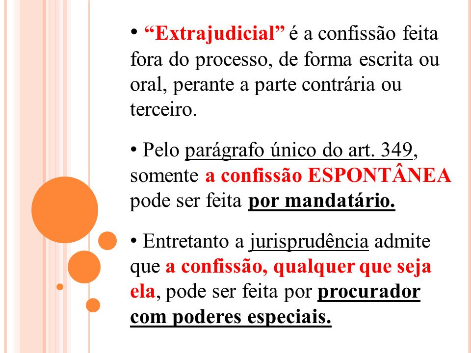 Extrajudicial é a confissão feita fora do processo, de forma escrita ou oral, perante a parte contrária ou terceiro.