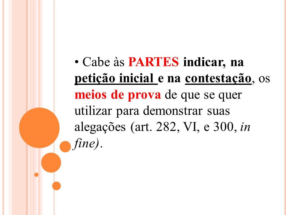 Cabe às PARTES indicar, na petição inicial e na contestação, os meios de prova de que se quer utilizar para demonstrar suas alegações (art.