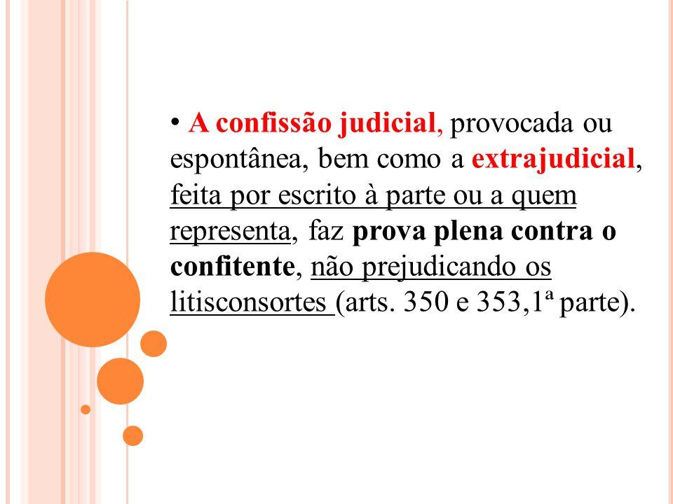 A confissão judicial, provocada ou espontânea, bem como a extrajudicial, feita por escrito à parte ou a quem representa, faz prova plena contra o confitente, não prejudicando os litisconsortes (arts.