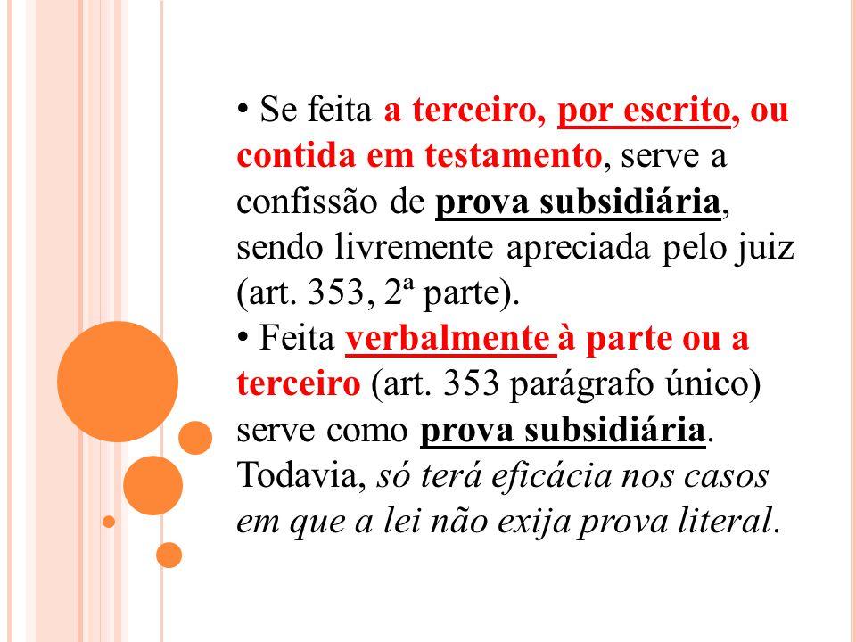 Se feita a terceiro, por escrito, ou contida em testamento, serve a confissão de prova subsidiária, sendo livremente apreciada pelo juiz (art. 353, 2ª parte).
