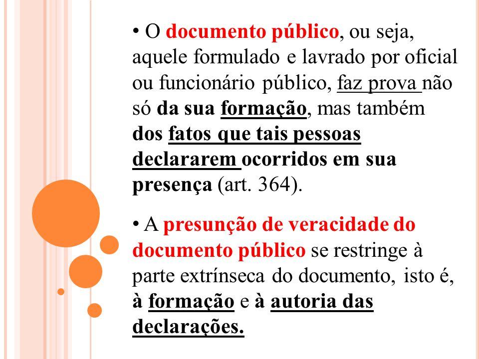 O documento público, ou seja, aquele formulado e lavrado por oficial ou funcionário público, faz prova não só da sua formação, mas também dos fatos que tais pessoas declararem ocorridos em sua presença (art. 364).
