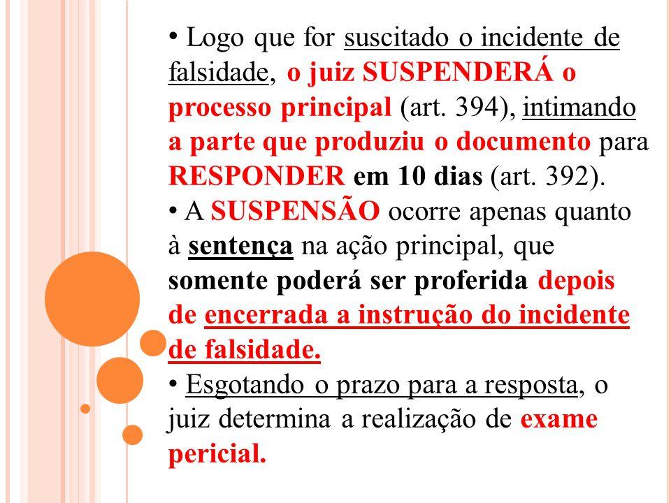 Logo que for suscitado o incidente de falsidade, o juiz SUSPENDERÁ o processo principal (art. 394), intimando a parte que produziu o documento para RESPONDER em 10 dias (art. 392).