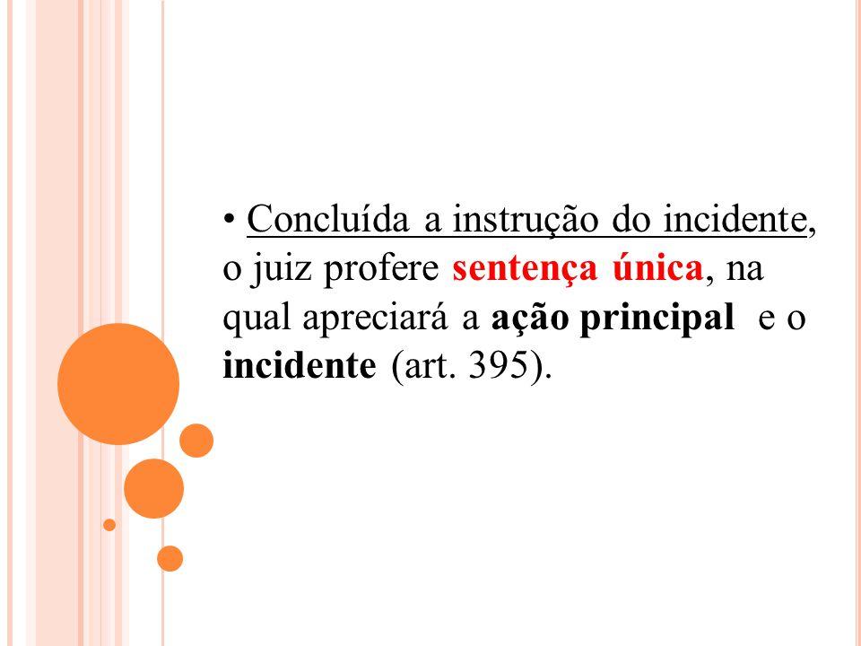Concluída a instrução do incidente, o juiz profere sentença única, na qual apreciará a ação principal e o incidente (art.