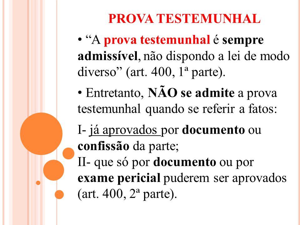 PROVA TESTEMUNHAL A prova testemunhal é sempre admissível, não dispondo a lei de modo diverso (art. 400, 1ª parte).
