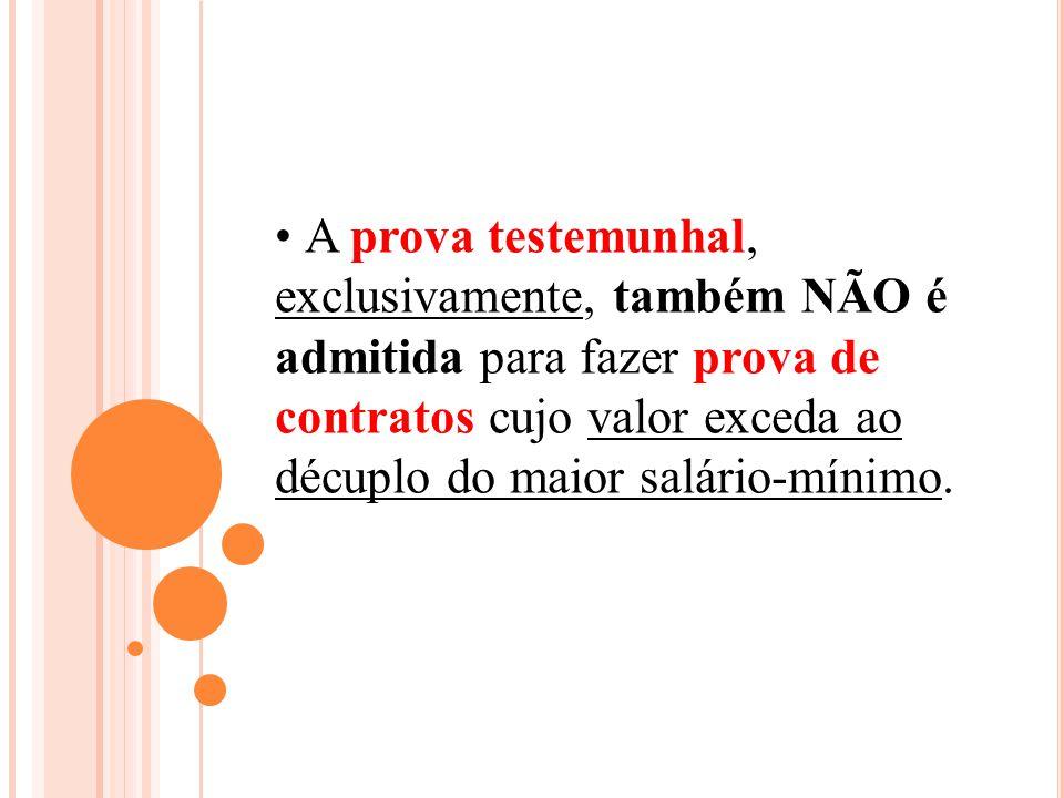 A prova testemunhal, exclusivamente, também NÃO é admitida para fazer prova de contratos cujo valor exceda ao décuplo do maior salário-mínimo.