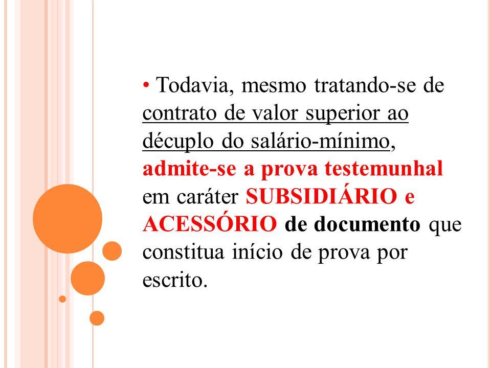 Todavia, mesmo tratando-se de contrato de valor superior ao décuplo do salário-mínimo, admite-se a prova testemunhal em caráter SUBSIDIÁRIO e ACESSÓRIO de documento que constitua início de prova por escrito.