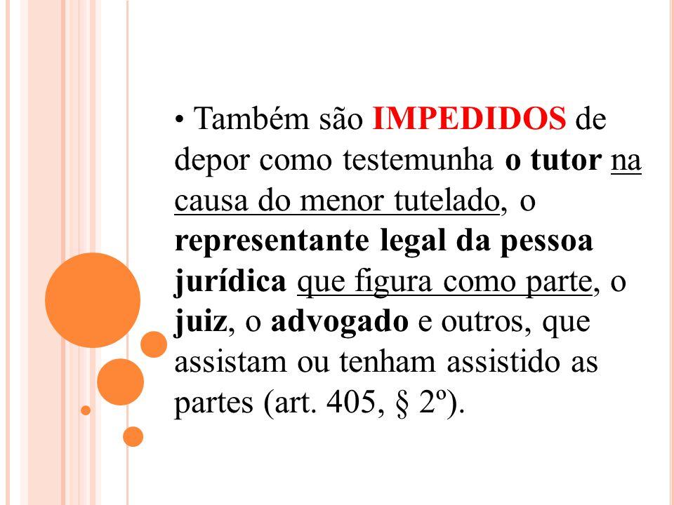 Também são IMPEDIDOS de depor como testemunha o tutor na causa do menor tutelado, o representante legal da pessoa jurídica que figura como parte, o juiz, o advogado e outros, que assistam ou tenham assistido as partes (art.
