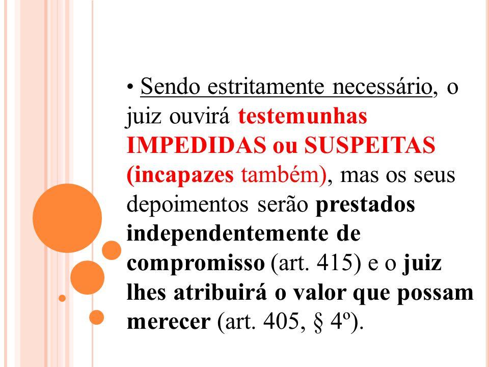 Sendo estritamente necessário, o juiz ouvirá testemunhas IMPEDIDAS ou SUSPEITAS (incapazes também), mas os seus depoimentos serão prestados independentemente de compromisso (art.
