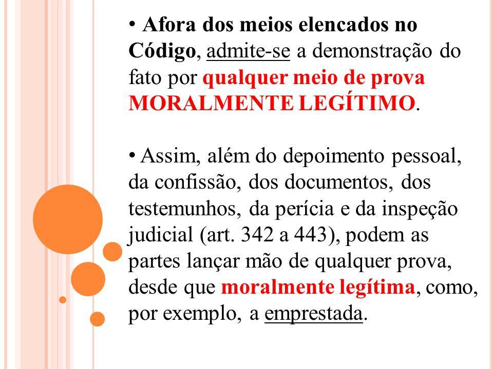 Afora dos meios elencados no Código, admite-se a demonstração do fato por qualquer meio de prova MORALMENTE LEGÍTIMO.