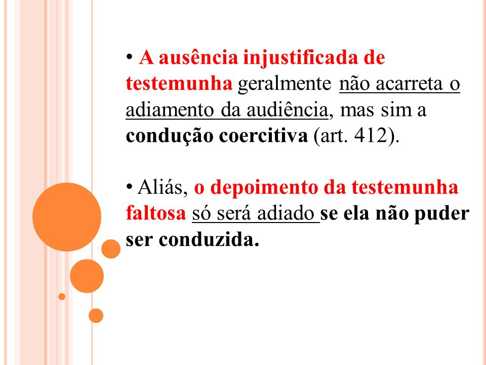 A ausência injustificada de testemunha geralmente não acarreta o adiamento da audiência, mas sim a condução coercitiva (art. 412).