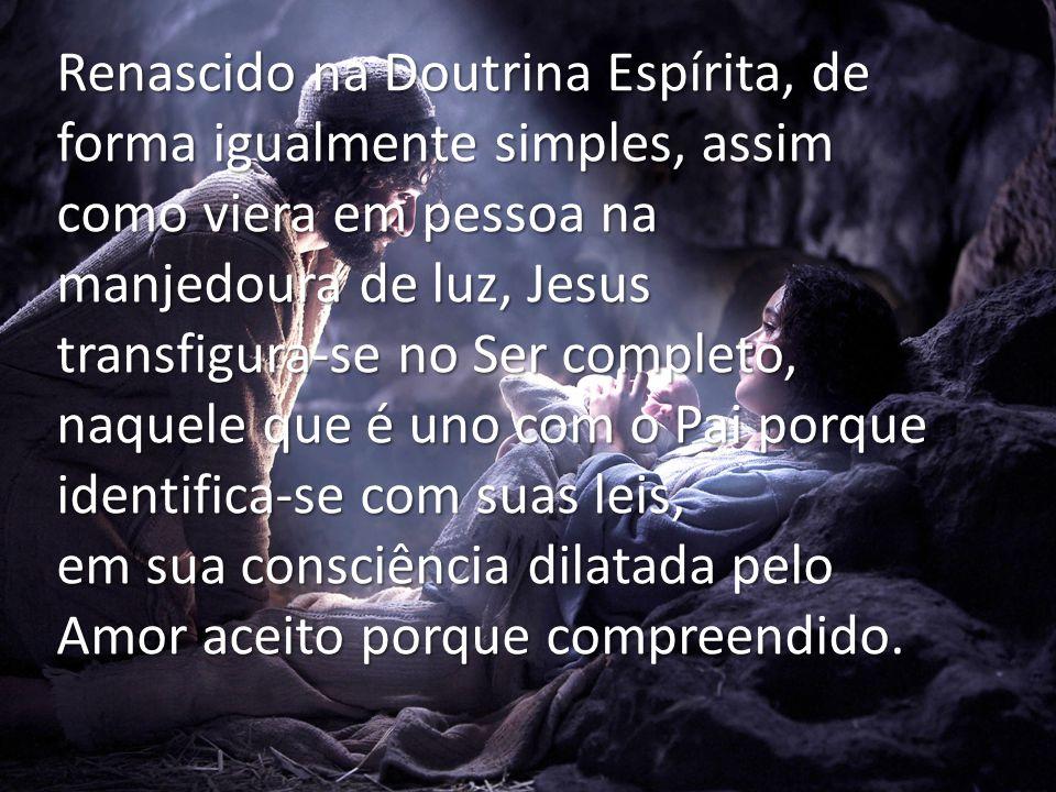 Renascido na Doutrina Espírita, de forma igualmente simples, assim como viera em pessoa na manjedoura de luz, Jesus