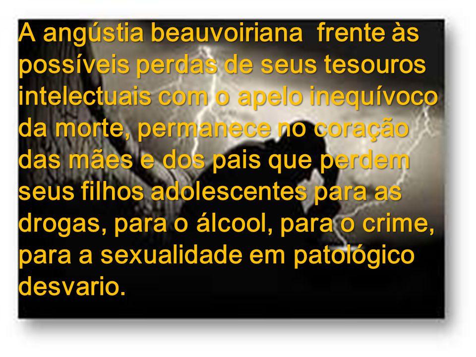 A angústia beauvoiriana frente às possíveis perdas de seus tesouros intelectuais com o apelo inequívoco da morte, permanece no coração das mães e dos pais que perdem seus filhos adolescentes para as drogas, para o álcool, para o crime, para a sexualidade em patológico desvario.