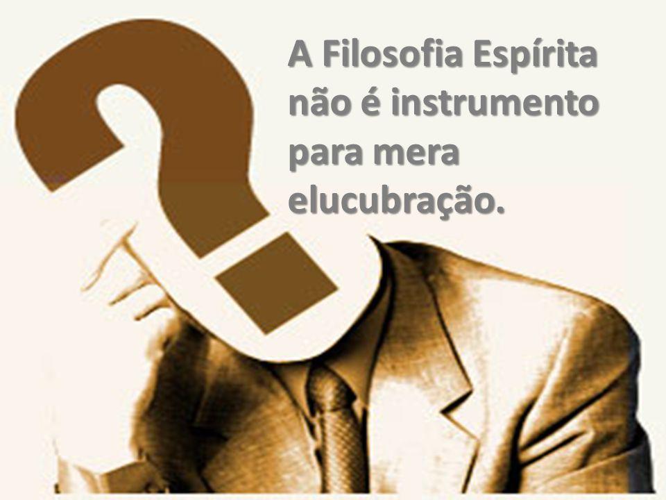 A Filosofia Espírita não é instrumento para mera elucubração.