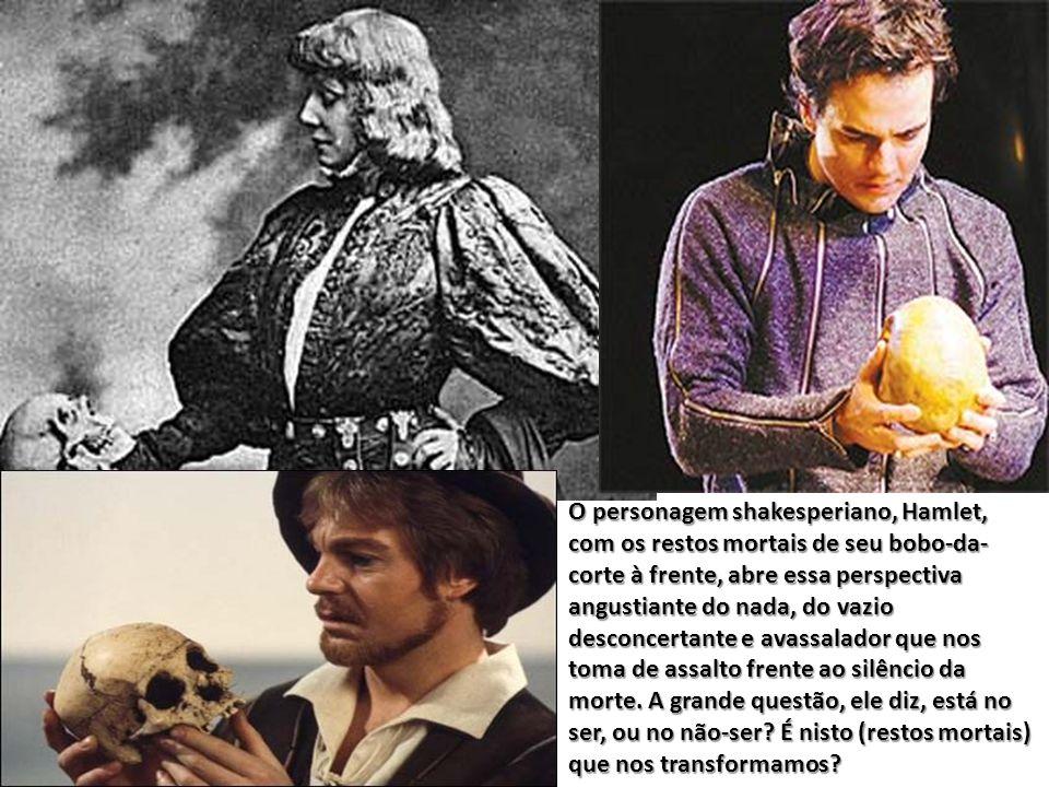O personagem shakesperiano, Hamlet, com os restos mortais de seu bobo-da-corte à frente, abre essa perspectiva angustiante do nada, do vazio desconcertante e avassalador que nos toma de assalto frente ao silêncio da morte.